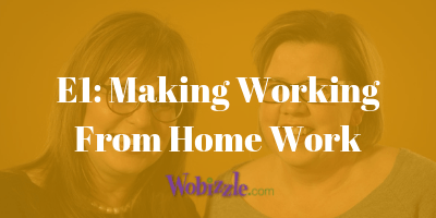 The Wobizzle Podcast: Making Working from Home Work
